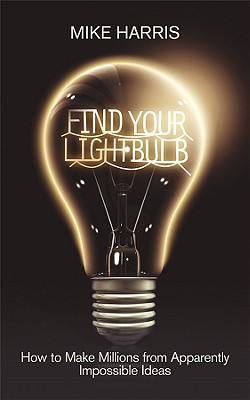 Find Your Lightbulb: How to Make Millions from Apparently Impossible Ideas by Mike Harris