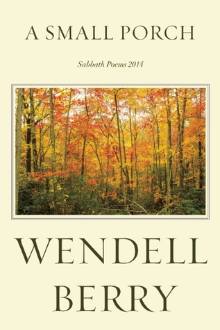 A Small Porch: Sabbath Poems 2014 and 2015 by Wendell Berry