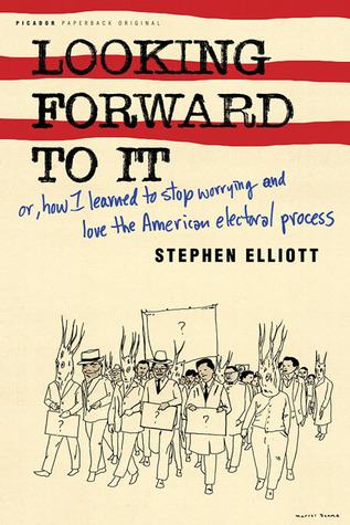 Looking Forward to It: Or, How I Learned to Stop Worrying and Love the American Electoral Process by Stephen Elliott