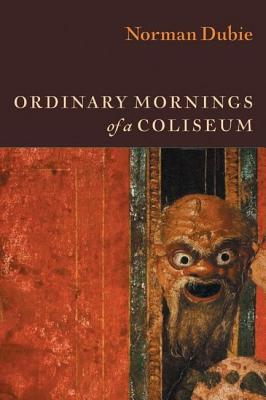 Ordinary Mornings of a Coliseum by Norman Dubie