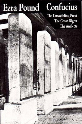 Confucius: The Great Digest, The Unwobbling Pivot, The Analects by Ezra Pound