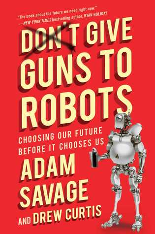 Don't Give Guns to Robots: Choosing Our Future Before It Chooses Us by Drew Curtis, Adam Savage, Niles Parker