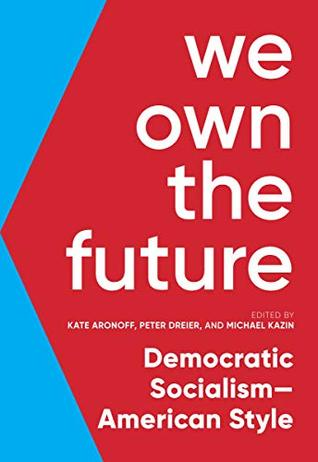 We Own the Future: Democratic Socialism—American Style by Peter Dreier, Michael Kazin, Kate Aronoff