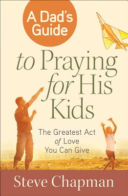 A Dad's Guide to Praying for His Kids: The Greatest Act of Love You Can Give by Steve Chapman