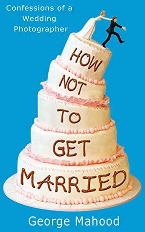 How Not to Get Married: Confessions of a Wedding Photographer by George Mahood