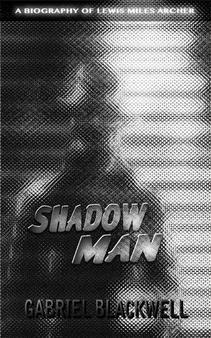 Shadow Man: A Biography of Lewis Miles Archer by Gabriel Blackwell