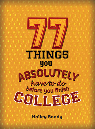 77 Things You Absolutely Have to Do Before You Finish College by Halley Bondy, James Lloyd