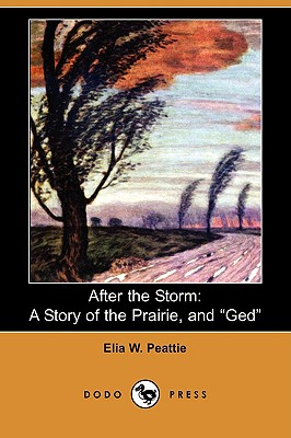 After the Storm: A Story of the Prairie, and GED (Dodo Press) by Elia W. Peattie