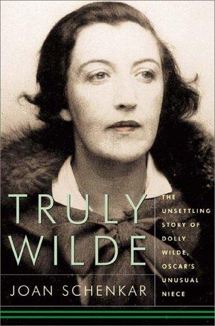 Truly Wilde: The Unsettling Story Of Dolly Wilde, Oscar's Unusual Niece by Joan Schenkar