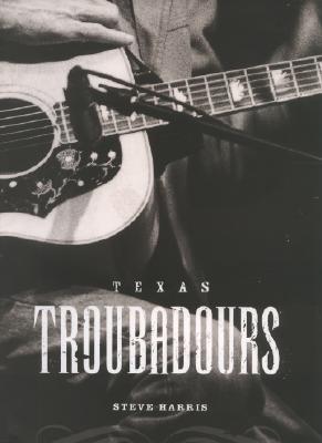 Texas Troubadours: Texas Singer Songwriters by Steve Harris