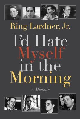 I'd Hate Myself in the Morning: A Memoir by Ring Lardner