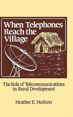 When Telephones Reach the Village: The Role of Telecommunication in Rural Development by Unknown, Heather Hudson