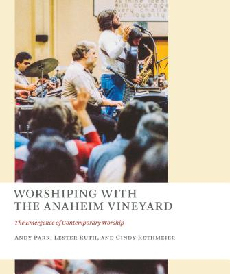 Worshiping with the Anaheim Vineyard: The Emergence of Contemporary Worship by Cindy Rethmeier, Andy Park