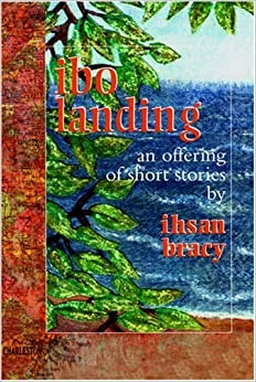 Ibo Landing: An Offering of Short Stories by Ihsan Bracy