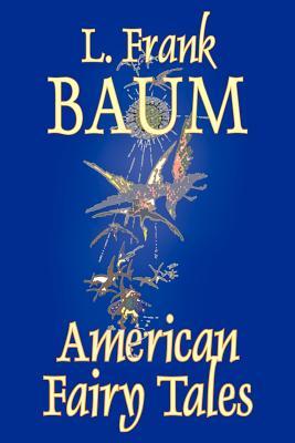 American Fairy Tales by L. Frank Baum, Fiction, Fantasy, Fairy Tales, Folk Tales, Legends & Mythology by L. Frank Baum