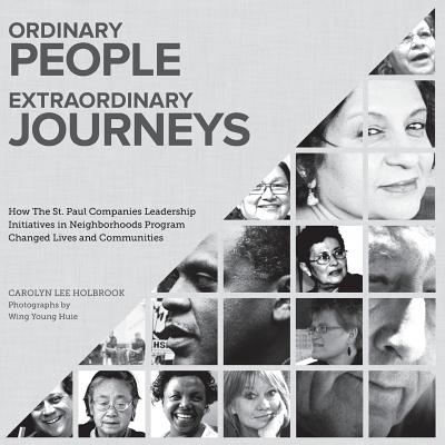 Ordinary People, Extraordinary Journeys: How The St. Paul Companies Leadership Initiatives in Neighborhoods Program Changed Lives and Communities by Carolyn Holbrook