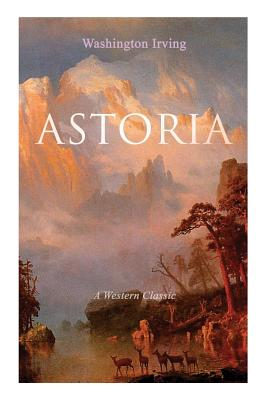 ASTORIA (A Western Classic): True Life Tale of the Dangerous and Daring Enterprise beyond the Rocky Mountains by Washington Irving