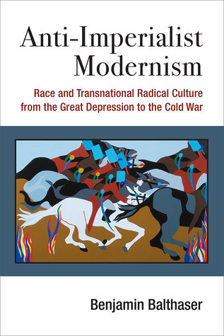 Anti-Imperialist Modernism: Race and Transnational Radical Culture from the Great Depression to the Cold War by Benjamin Balthaser