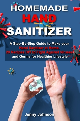Homemade Hand Sanitizer: A Step-By-Step Guide to Make your Hand Sanitizer at Home. 20 Recipes DIY to Fight against Viruses and Germs for Health by Jenny Johnson