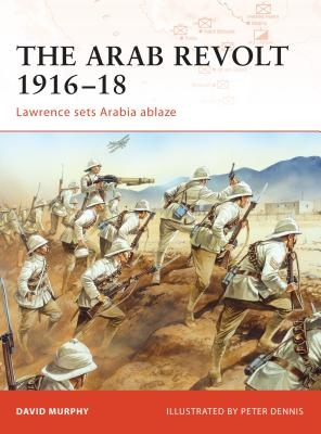The Arab Revolt 1916-18: Lawrence Sets Arabia Ablaze by David Murphy
