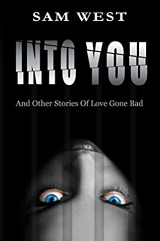 Into You: And Other Stories Of Love Gone Bad by Sam West