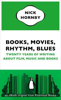 Books, Movies, Rhythm, Blues: Twenty Years of Writing About Film, Music and Books by Nick Hornby