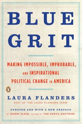 Blue Grit: Making Impossible, Improbable, and Inspirational Political Change in America by Naomi Klein, Laura Flanders