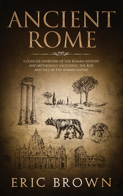 Ancient Rome: A Concise Overview of the Roman History and Mythology Including the Rise and Fall of the Roman Empire by Eric Brown