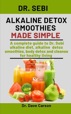 Dr. Sebi Alkaline Detox Smoothies Made Simple: A Complete Guide To Dr. Sebi Alkaline Diet, Alkaline Detox Smoothies, Body Detox And Cleanse For Health by Dave Carson