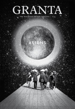 Granta 114: Aliens by Mark Gevisser, John Freeman, Dinaw Mengestu, Nami Mun, Robert Macfarlane, Paul Theroux