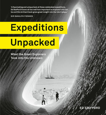 Expeditions Unpacked: What the Great Explorers Took Into the Unknown by Ed Stafford
