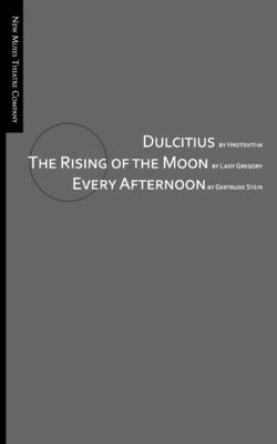 Dulcitius, The Rising of the Moon, and Every Afternoon: A Trinity of Short Plays by Women by Isabella Augusta Gregory, Gertrude Stein