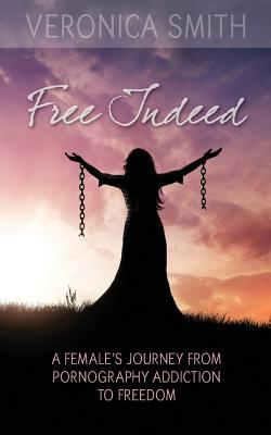 Free Indeed: A Female's Journey from Pornography Addiction to Freedom by Veronica Smith