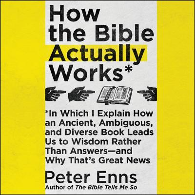 How the Bible Actually Works: In Which I Explain How an Ancient, Ambiguous, and Diverse Book Leads Us to Wisdom Rather Than Answers-And Why That by