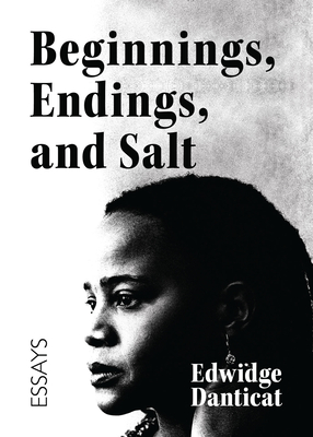 Beginnings, Endings, and Salt: Essays on a Journey Through Writing and Literature by Edwidge Danticat