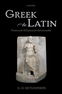 Greek to Latin: Frameworks and Contexts for Intertextuality by G. O. Hutchinson