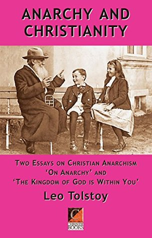 Anarchy and Christianity: Two essays on Christian Anarchism: 'On Anarchy' and 'The Kingdom Of God Is Within You by Leo Tolstoy