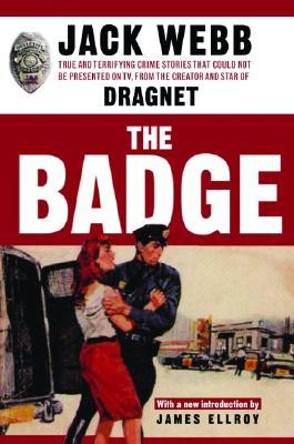 The Badge: True and Terrifying Crime Stories That Could Not Be Presented on TV, from the Creator and Star of Dragnet by Jack Webb, James Ellroy