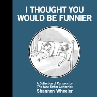 I Thought You Would Be Funnier by Shannon Wheeler