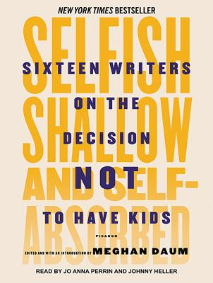 Selfish, Shallow, and Self-Absorbed: Sixteen Writers on the Decision Not to Have Kids by Meghan Daum