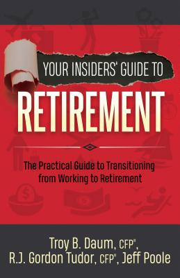 Your Insiders' Guide to Retirement: The Practical Guide to Transitioning from Working to Retirement by Troy B. Daum, Jeff Poole, Gordon Tudor
