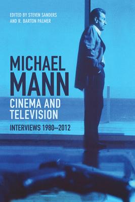 Michael Mann Cinema and Television: Interviews, 1980-2012 by Steven Sanders, R. Barton Palmer