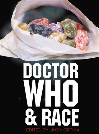 Doctor Who and Race by Catriona Mills, Robert Smith?, Iona Yeager, Lindy Orthia, Emily Asher-Perrin, Mike Hernandez, Leslie McMurtry, Marcus K. Harmes, John Vohlidka, Rosanne Welch, Rachel Morgain, Linnea Dodson, Fire Fly, Kristine Larsen, Quiana Howard, Erica Floss, Alec Charles, Richard Scully, Stephanie Guerdian, Amit Gupta, George Ivanoff, Kate Orman, Vanessa de Kauwe