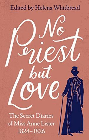 No Priest but Love: The Secret Diaries of Miss Anne Lister 1824-1826 by Helena Whitbread, Anne Lister