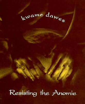 Resisting the Anomie by Kwame Dawes
