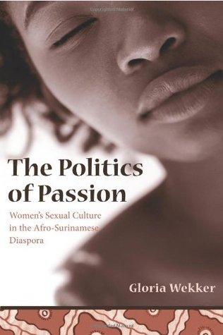 The Politics of Passion: Women's Sexual Culture in the Afro-Surinamese Diaspora (Between Men-Between Women: Lesbian and Gay Studies) by Gloria Wekker