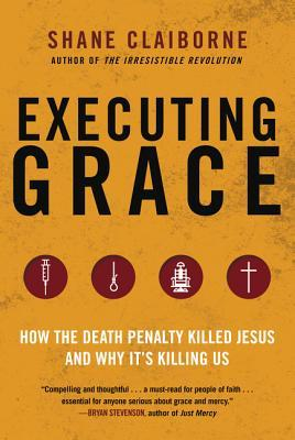 Executing Grace: How the Death Penalty Killed Jesus and Why It's Killing Us by Shane Claiborne