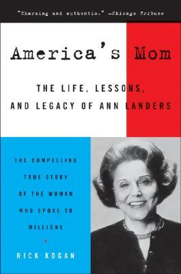 America's Mom: The Life, Lessons, and Legacy of Ann Landers by Rick Kogan