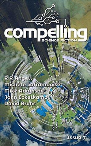 Compelling Science Fiction Issue 7 by David Bruns, Mike Adamson, Michèle Laframboise, John Eckelkamp, R.R. Angell, Joe Stech
