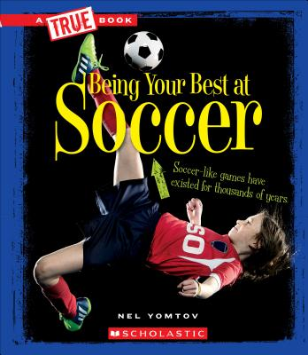 Being Your Best at Soccer (a True Book: Sports and Entertainment) by Nel Yomtov